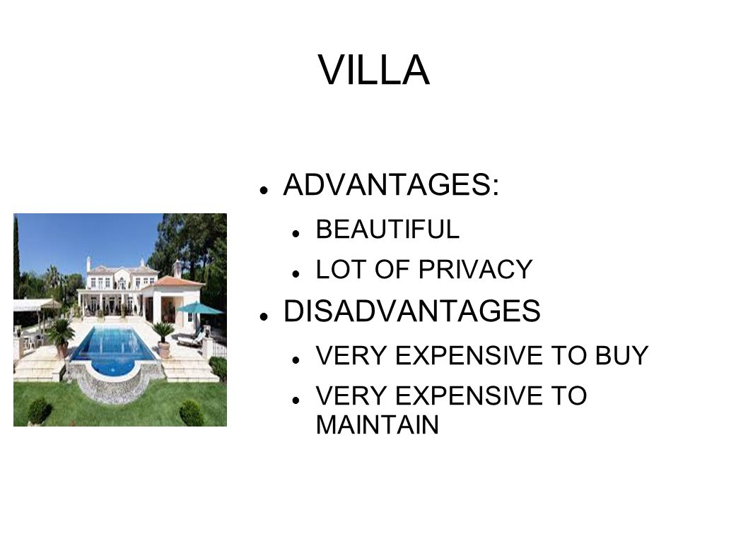 VILLA ADVANTAGES: BEAUTIFUL LOT OF PRIVACY DISADVANTAGES VERY EXPENSIVE TO BUY VERY EXPENSIVE TO MAINTAIN