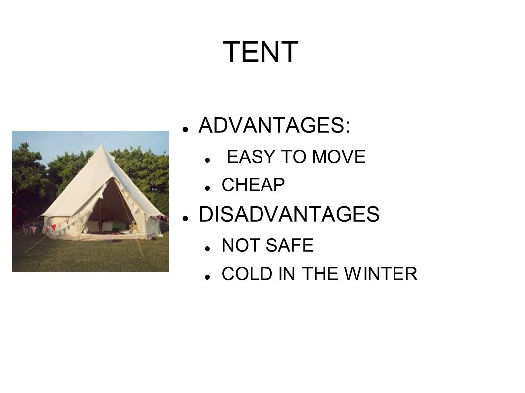 TENT ADVANTAGES: EASY TO MOVE CHEAP DISADVANTAGES NOT SAFE COLD IN THE WINTER