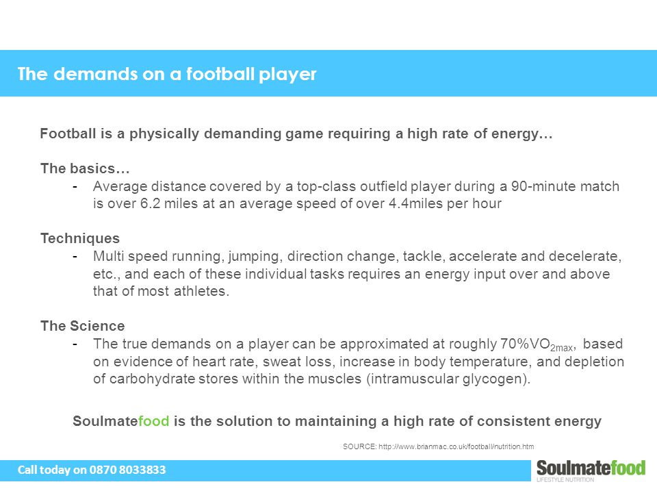 The demands on a football player Football is a physically demanding game requiring a high rate of energy… The basics… -Average distance covered by a t