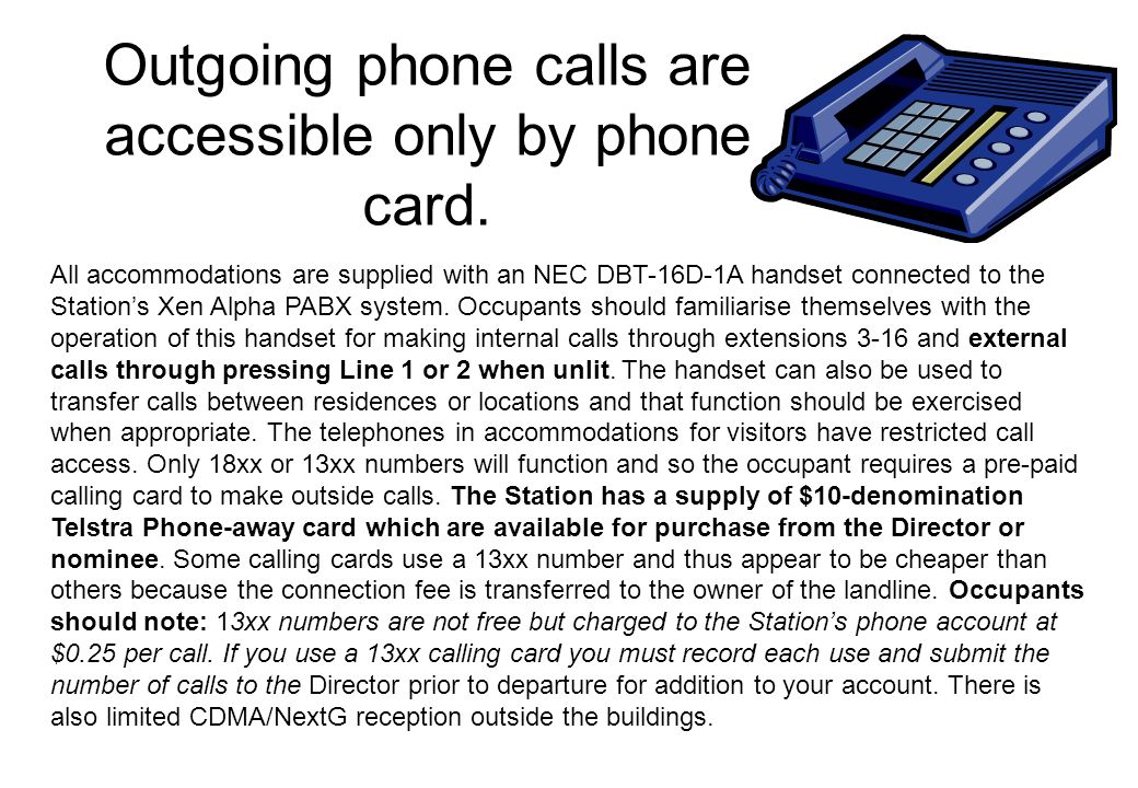 Outgoing phone calls are accessible only by phone card. All accommodations are supplied with an NEC DBT-16D-1A handset connected to the Station's Xen