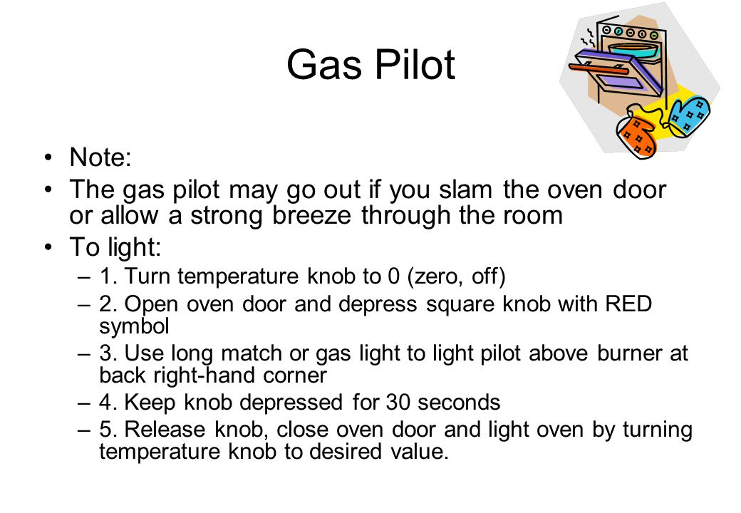 Gas Pilot Note: The gas pilot may go out if you slam the oven door or allow a strong breeze through the room To light: –1. Turn temperature knob to 0