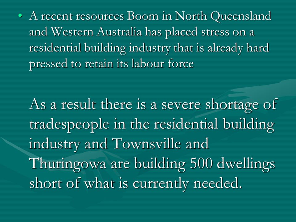 A recent resources Boom in North Queensland and Western Australia has placed stress on a residential building industry that is already hard pressed to retain its labour forceA recent resources Boom in North Queensland and Western Australia has placed stress on a residential building industry that is already hard pressed to retain its labour force As a result there is a severe shortage of tradespeople in the residential building industry and Townsville and Thuringowa are building 500 dwellings short of what is currently needed.