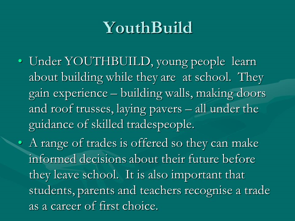 OBJECTIVES of YOUTHBUILD YOUTHBUILD is committed to increasing the number of talented people in the industry by:YOUTHBUILD is committed to increasing the number of talented people in the industry by: Preparing students to embark on a career in the housing sector by integrating the workplace with schools;Preparing students to embark on a career in the housing sector by integrating the workplace with schools; Creating a seamless transition from school to work;Creating a seamless transition from school to work; Increasing the number of students undertaking training including apprenticeships, traineeships and cadetships;Increasing the number of students undertaking training including apprenticeships, traineeships and cadetships;