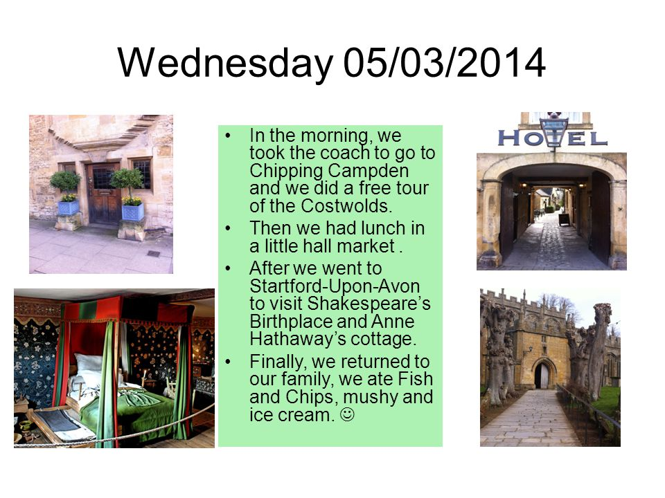 Wednesday 05/03/2014 In the morning, we took the coach to go to Chipping Campden and we did a free tour of the Costwolds.