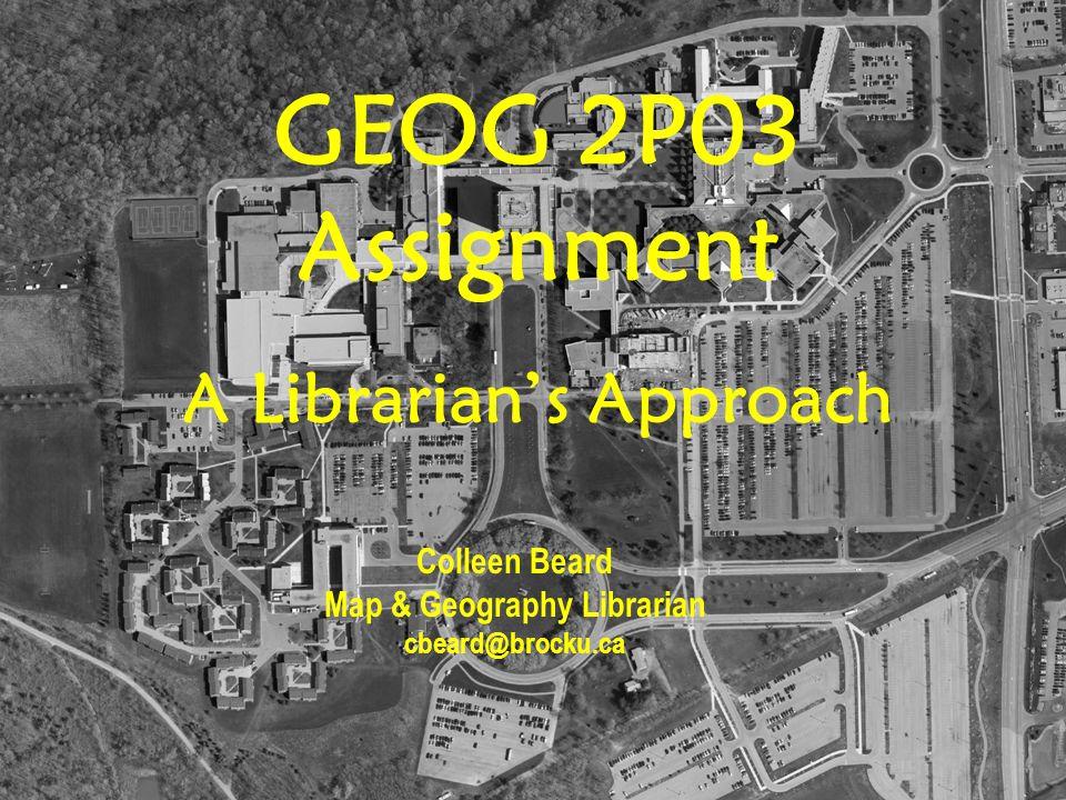 GEOG 2P03 Assignment A Librarian's Approach Colleen Beard Map & Geography Librarian cbeard@brocku.ca