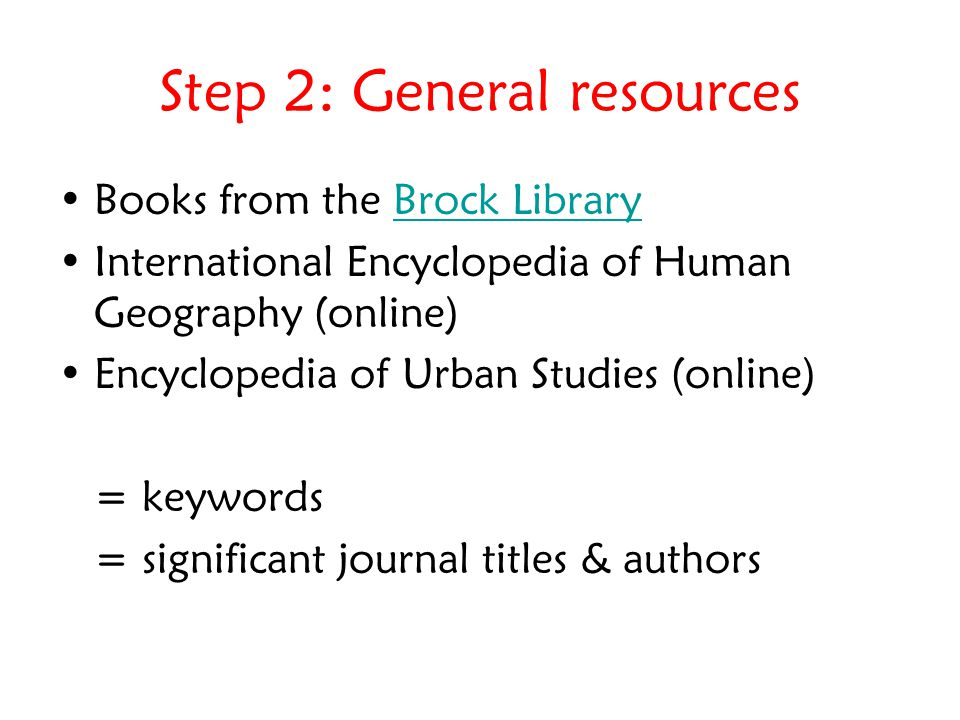 Step 2: General resources Books from the Brock LibraryBrock Library International Encyclopedia of Human Geography (online) Encyclopedia of Urban Studies (online) = keywords = significant journal titles & authors