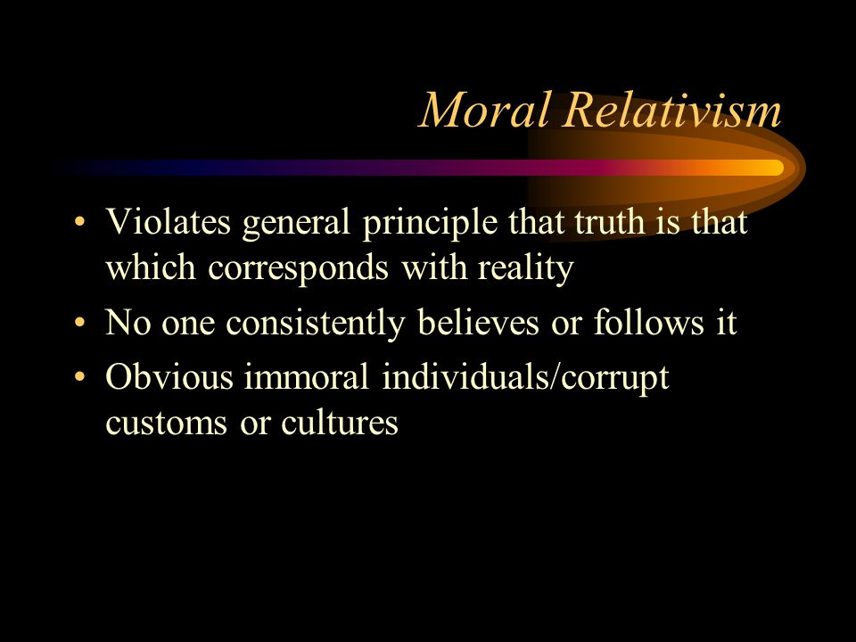 Moral Relativism Violates general principle that truth is that which corresponds with reality No one consistently believes or follows it Obvious immoral individuals/corrupt customs or cultures