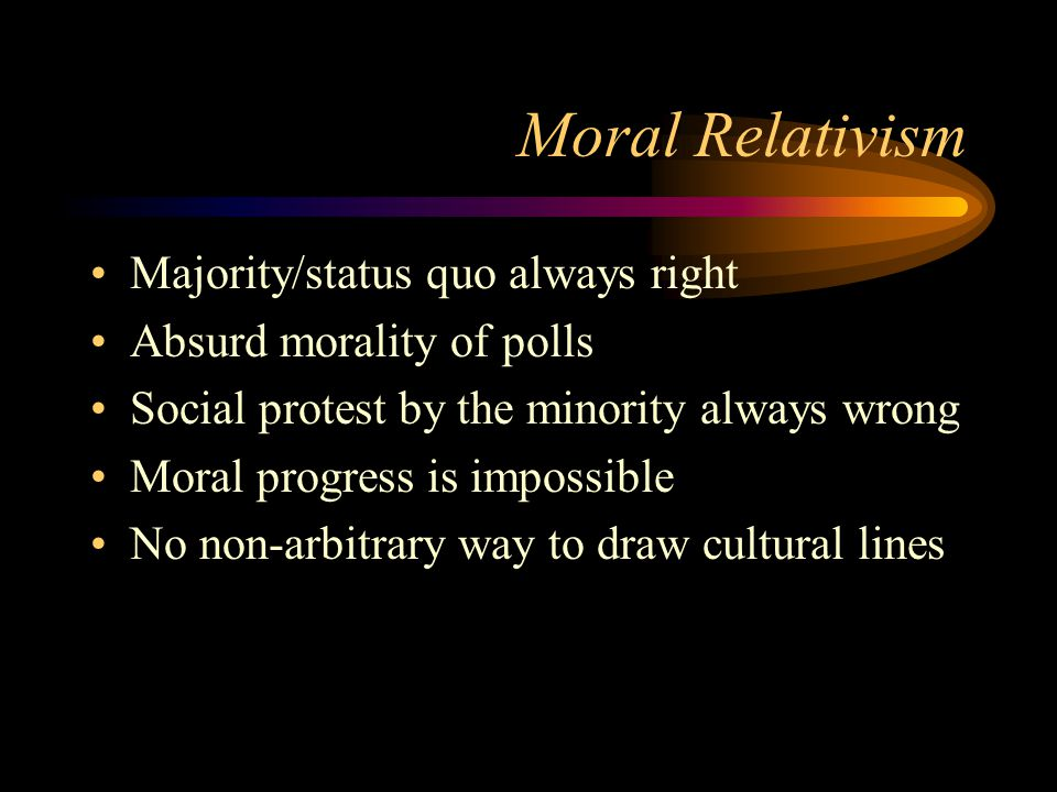 Moral Relativism Majority/status quo always right Absurd morality of polls Social protest by the minority always wrong Moral progress is impossible No non-arbitrary way to draw cultural lines
