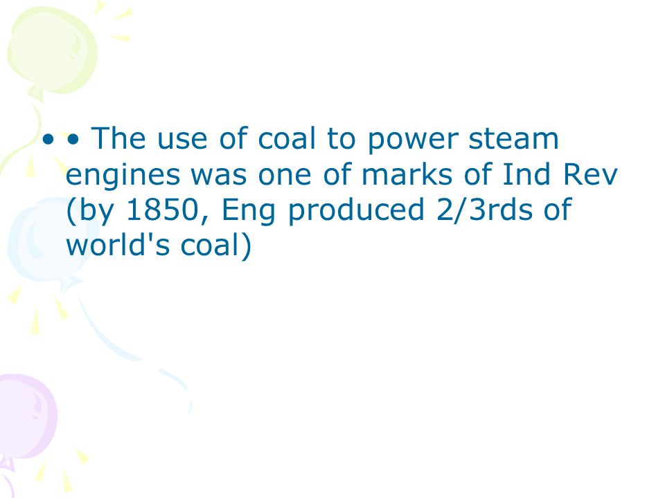 The use of coal to power steam engines was one of marks of Ind Rev (by 1850, Eng produced 2/3rds of world s coal)