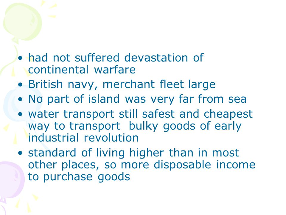 had not suffered devastation of continental warfare British navy, merchant fleet large No part of island was very far from sea water transport still safest and cheapest way to transport bulky goods of early industrial revolution standard of living higher than in most other places, so more disposable income to purchase goods