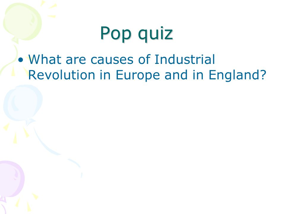 Pop quiz What are causes of Industrial Revolution in Europe and in England