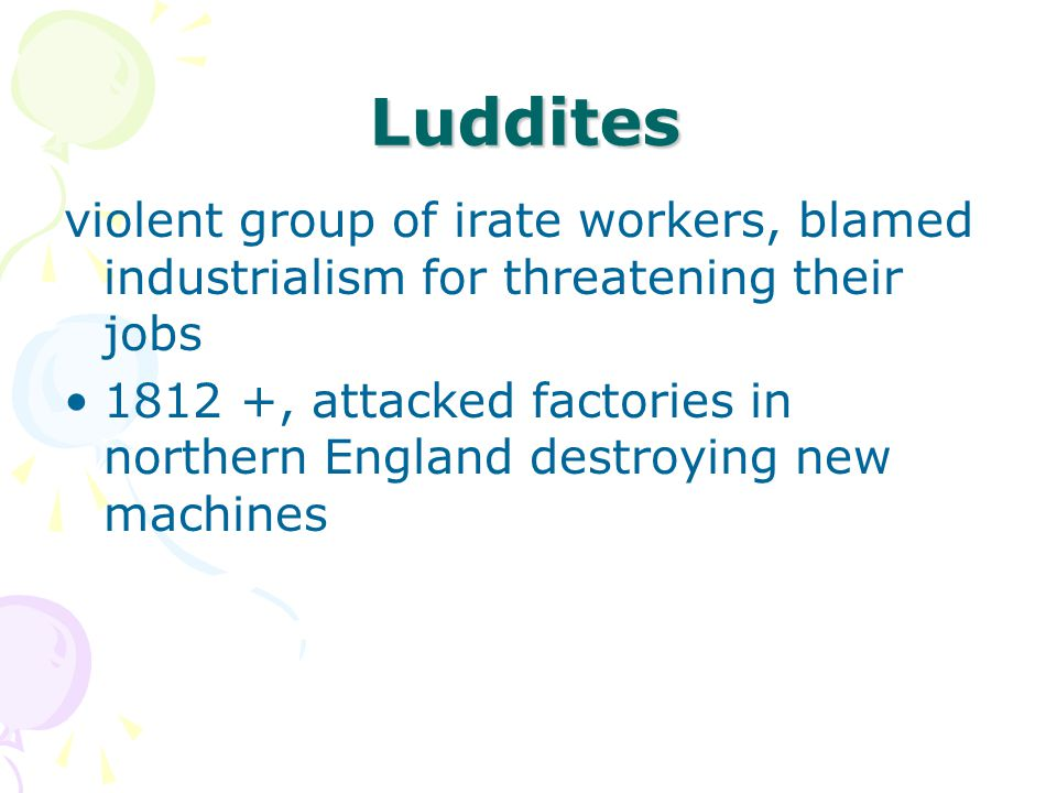 Luddites violent group of irate workers, blamed industrialism for threatening their jobs 1812 +, attacked factories in northern England destroying new machines