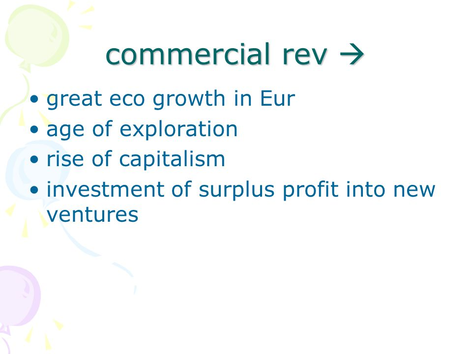 commercial rev  great eco growth in Eur age of exploration rise of capitalism investment of surplus profit into new ventures