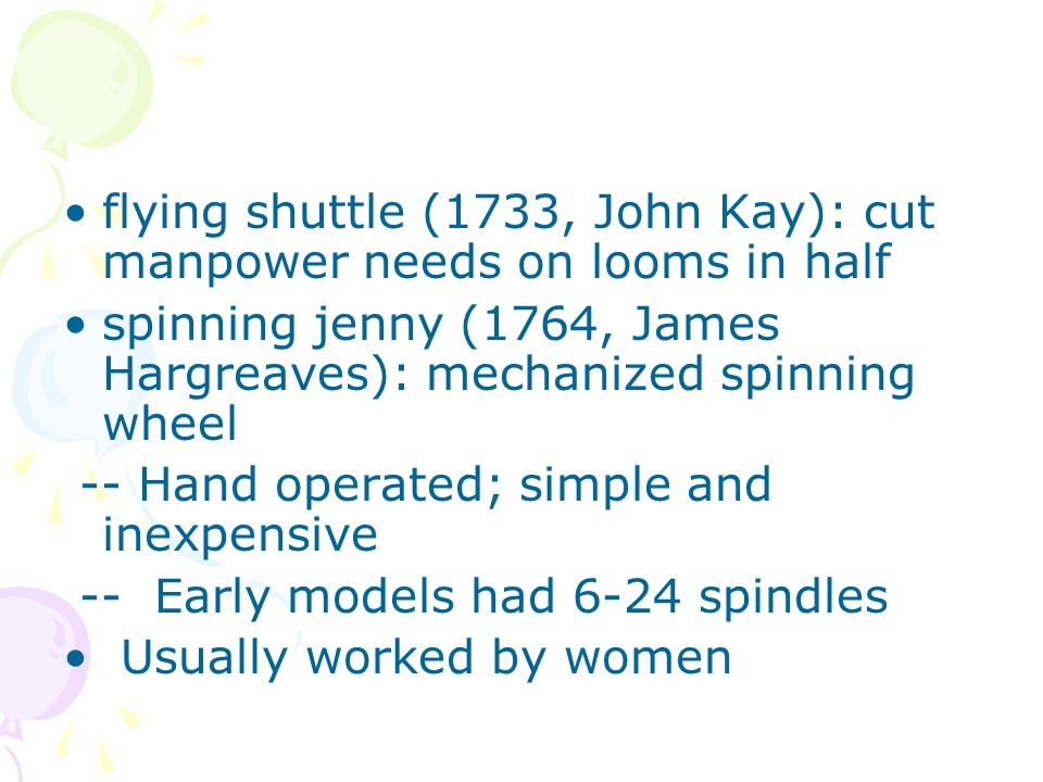flying shuttle (1733, John Kay): cut manpower needs on looms in half spinning jenny (1764, James Hargreaves): mechanized spinning wheel -- Hand operated; simple and inexpensive -- Early models had 6-24 spindles Usually worked by women