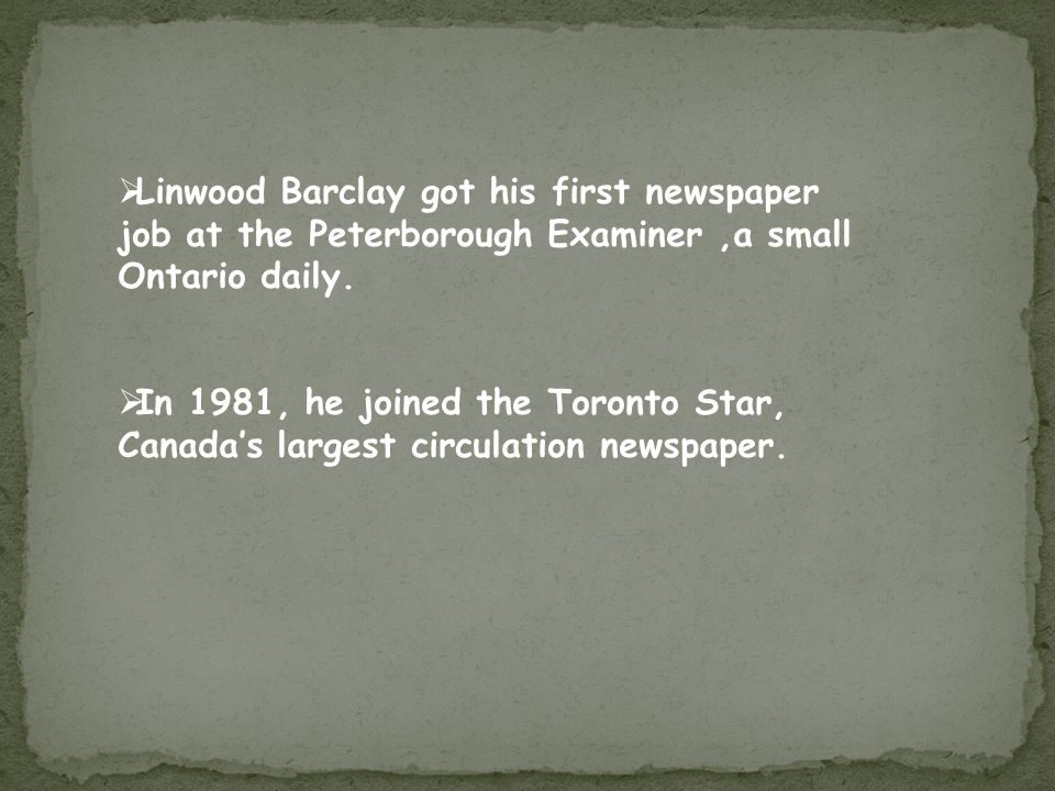  Linwood Barclay got his first newspaper job at the Peterborough Examiner,a small Ontario daily.