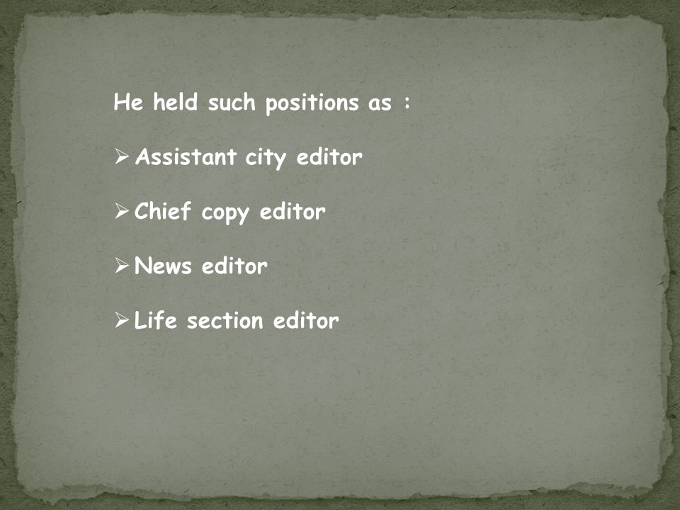 He held such positions as :  Assistant city editor  Chief copy editor  News editor  Life section editor