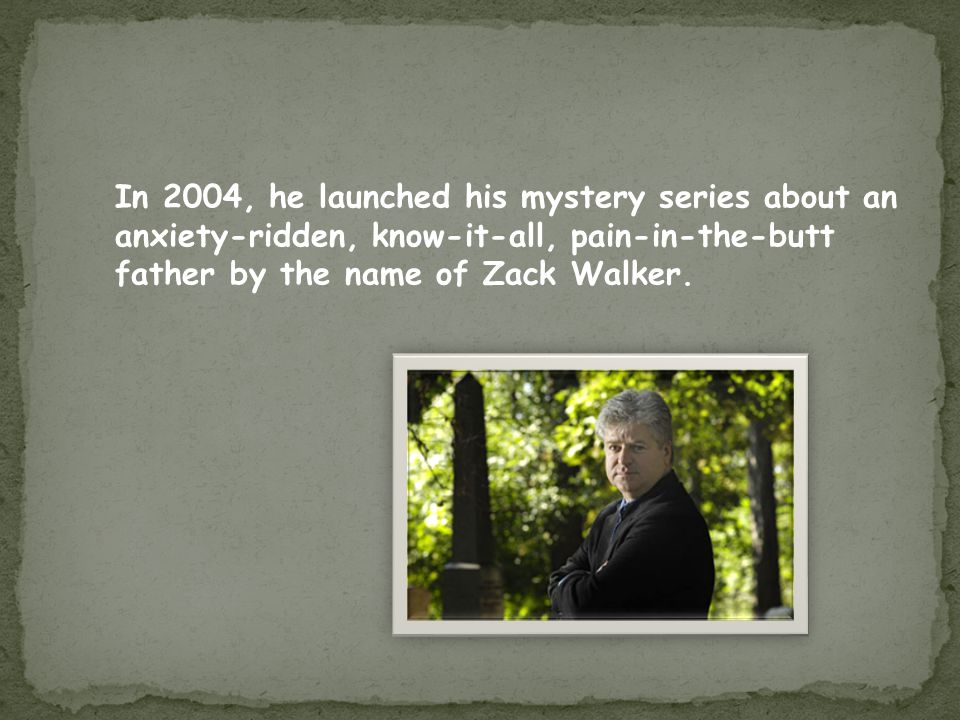 In 2004, he launched his mystery series about an anxiety-ridden, know-it-all, pain-in-the-butt father by the name of Zack Walker.