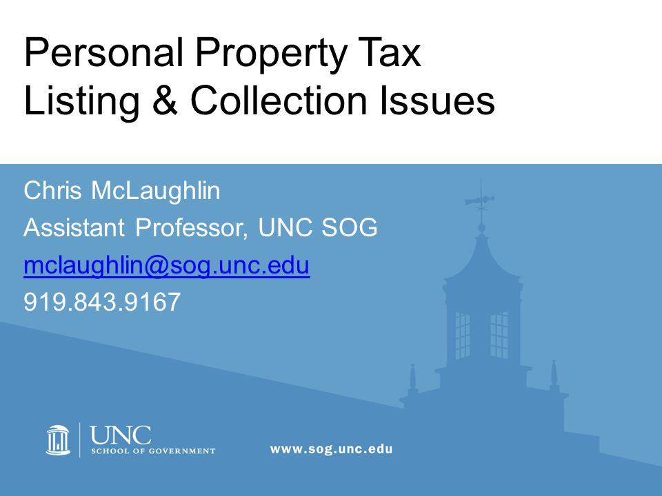 Personal Property Tax Listing & Collection Issues Chris McLaughlin Assistant Professor, UNC SOG mclaughlin@sog.unc.edu 919.843.9167