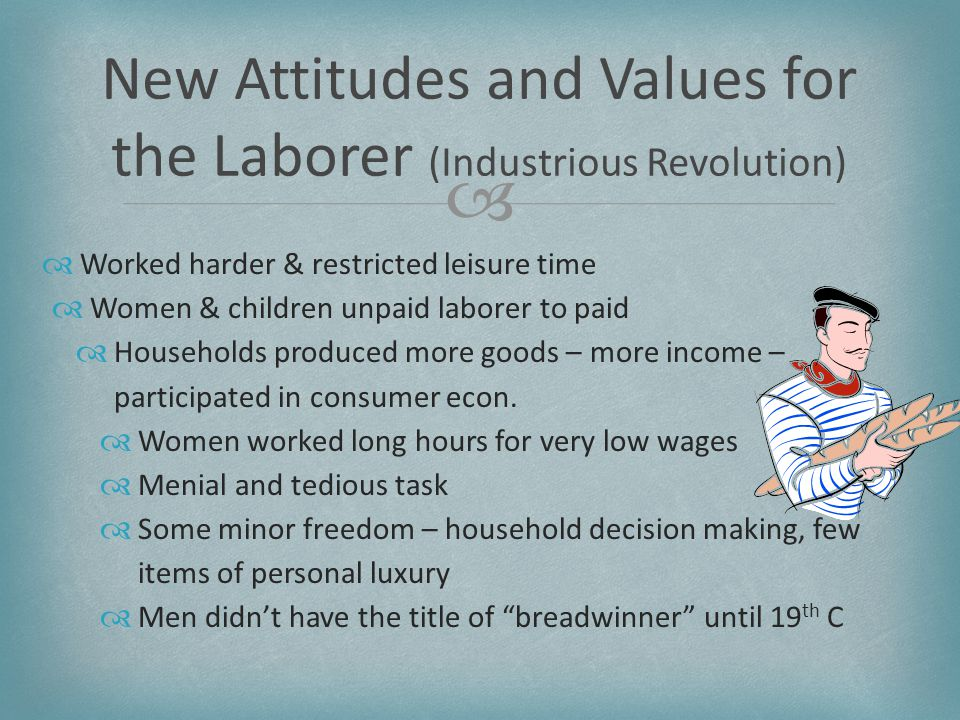   Worked harder & restricted leisure time  Women & children unpaid laborer to paid  Households produced more goods – more income – participated in consumer econ.