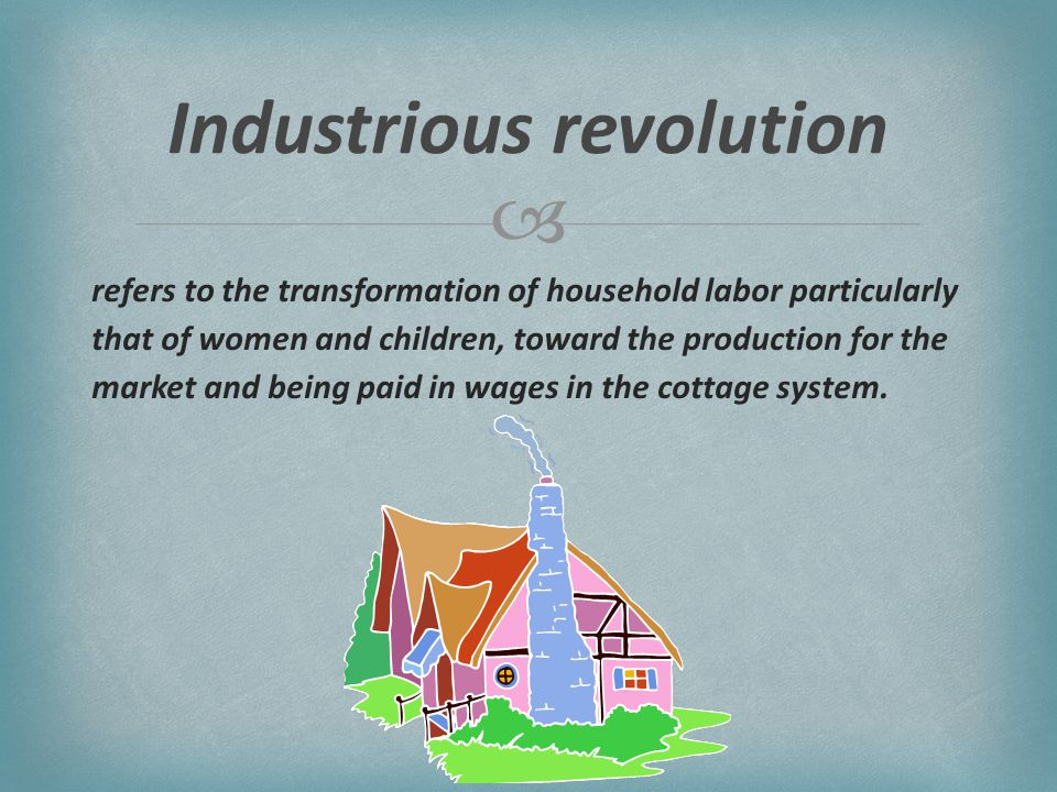  refers to the transformation of household labor particularly that of women and children, toward the production for the market and being paid in wages in the cottage system.