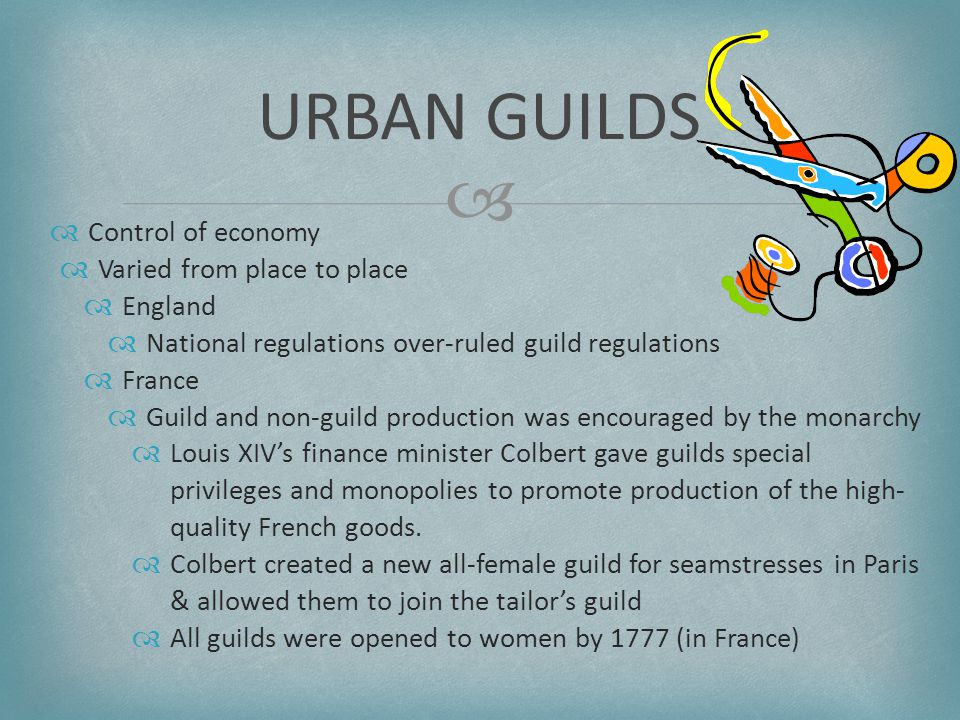   Control of economy  Varied from place to place  England  National regulations over-ruled guild regulations  France  Guild and non-guild production was encouraged by the monarchy  Louis XIV's finance minister Colbert gave guilds special privileges and monopolies to promote production of the high- quality French goods.