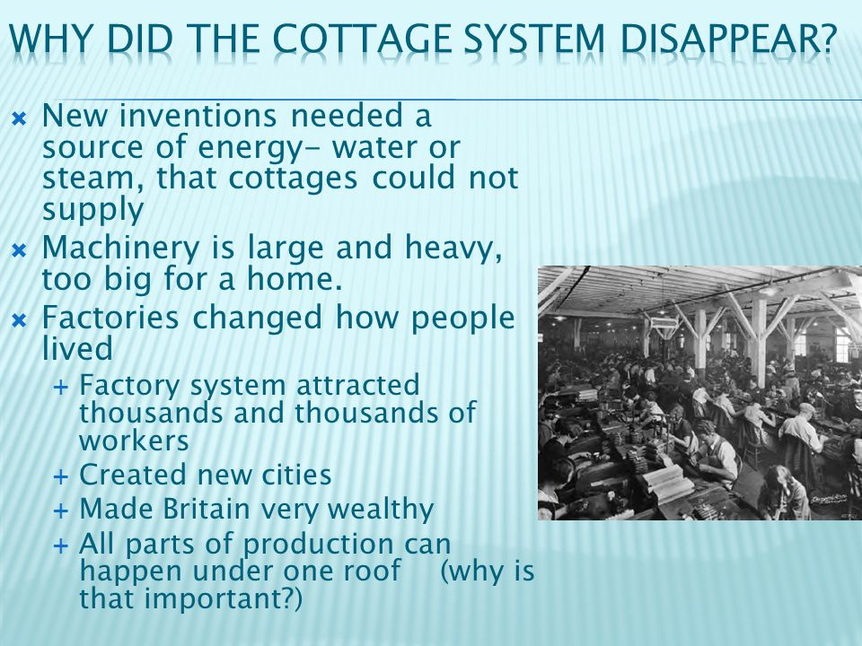  New inventions needed a source of energy- water or steam, that cottages could not supply  Machinery is large and heavy, too big for a home.  Facto