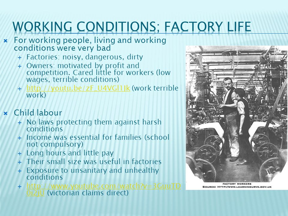  For working people, living and working conditions were very bad  Factories: noisy, dangerous, dirty  Owners: motivated by profit and competition.
