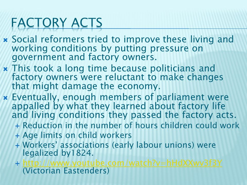  Social reformers tried to improve these living and working conditions by putting pressure on government and factory owners.  This took a long time