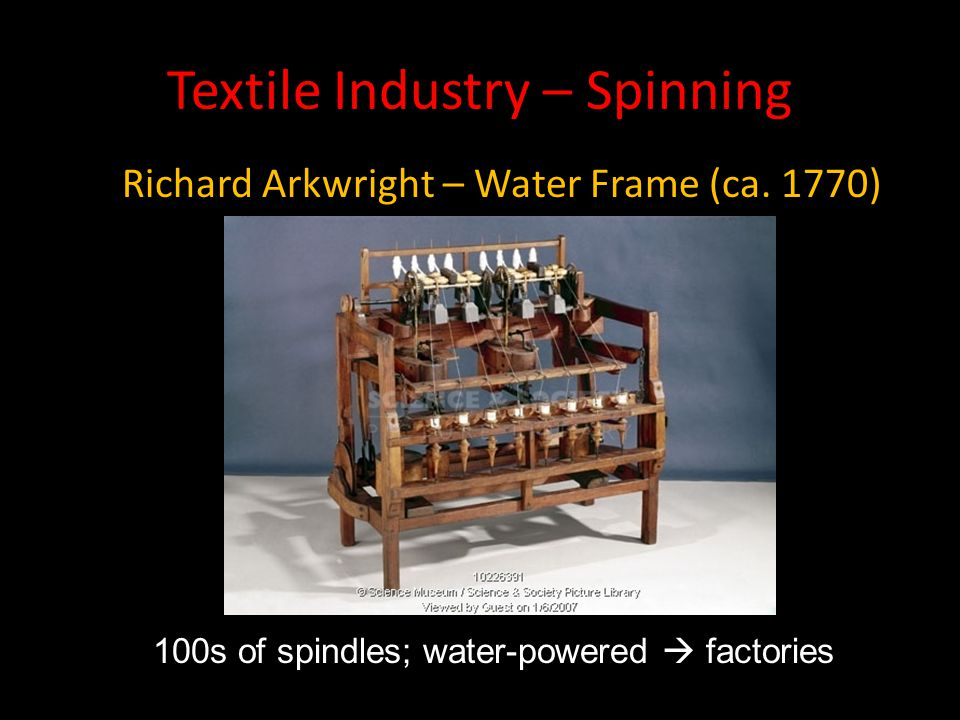 Textile Industry – Spinning Richard Arkwright – Water Frame (ca. 1770) 100s of spindles; water-powered  factories