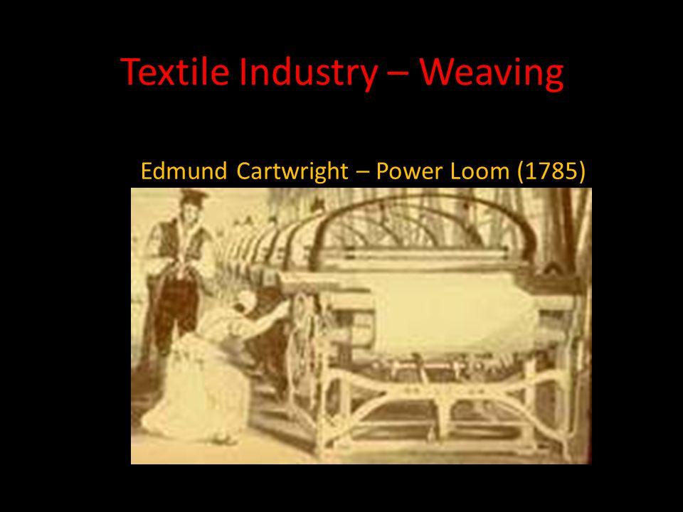 Textile Industry – Weaving Edmund Cartwright – Power Loom (1785)