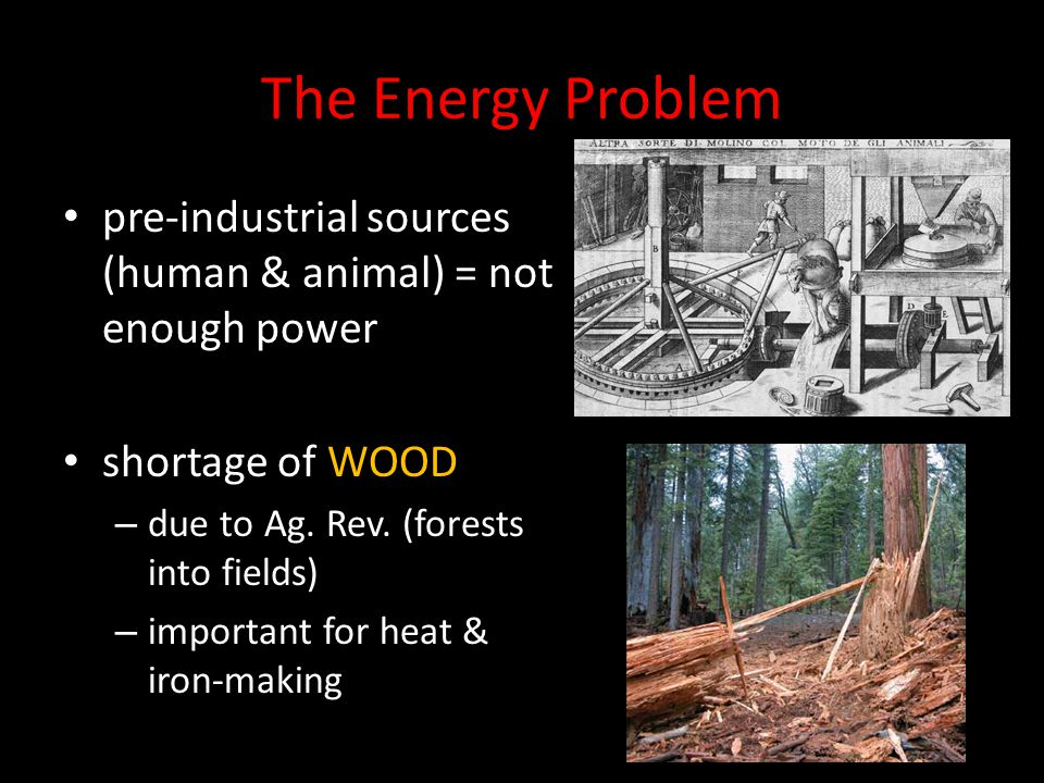 The Energy Problem pre-industrial sources (human & animal) = not enough power shortage of WOOD – due to Ag. Rev. (forests into fields) – important for