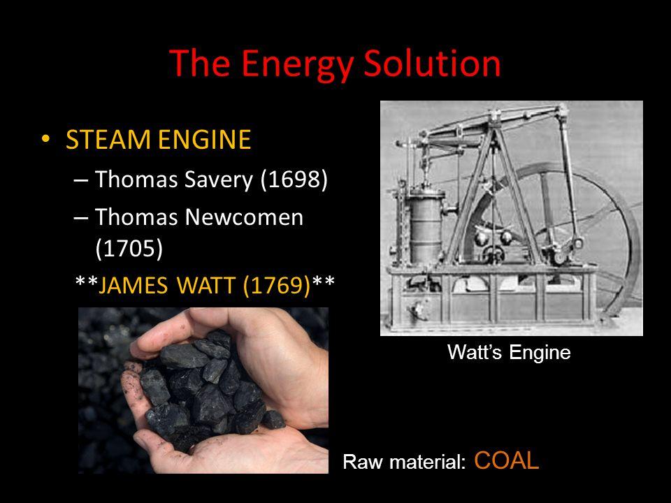 The Energy Solution STEAM ENGINE – Thomas Savery (1698) – Thomas Newcomen (1705) **JAMES WATT (1769)** Raw material: COAL Watt's Engine
