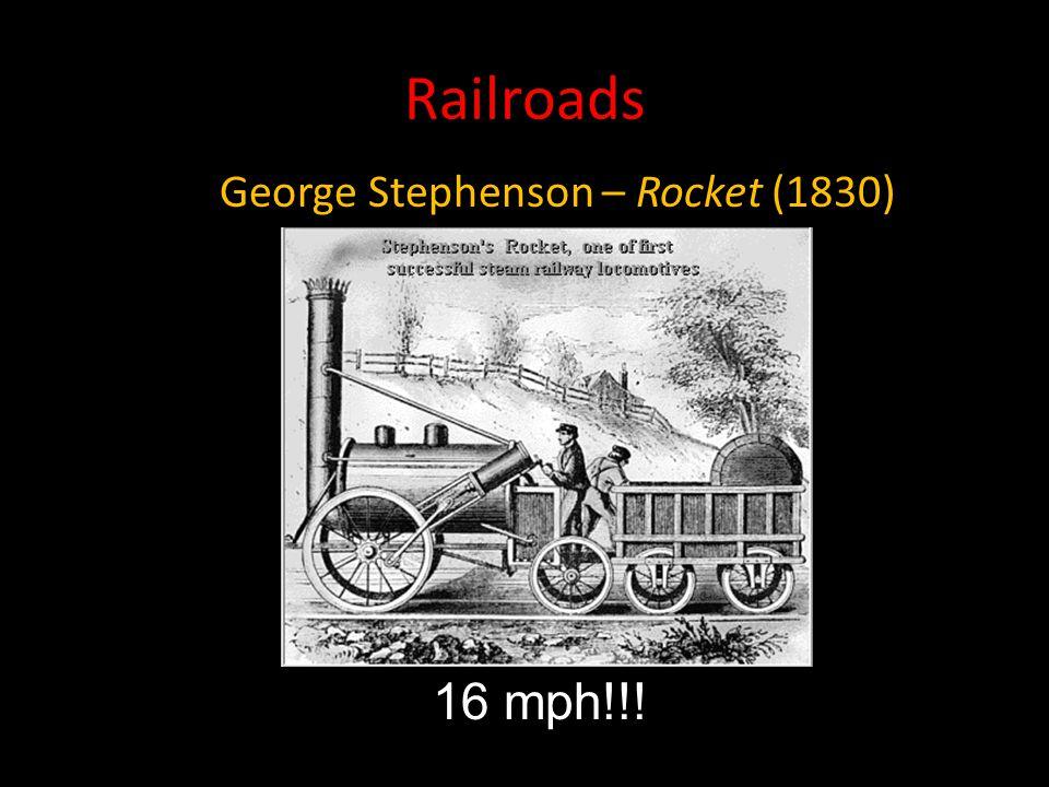 Railroads George Stephenson – Rocket (1830) 16 mph!!!