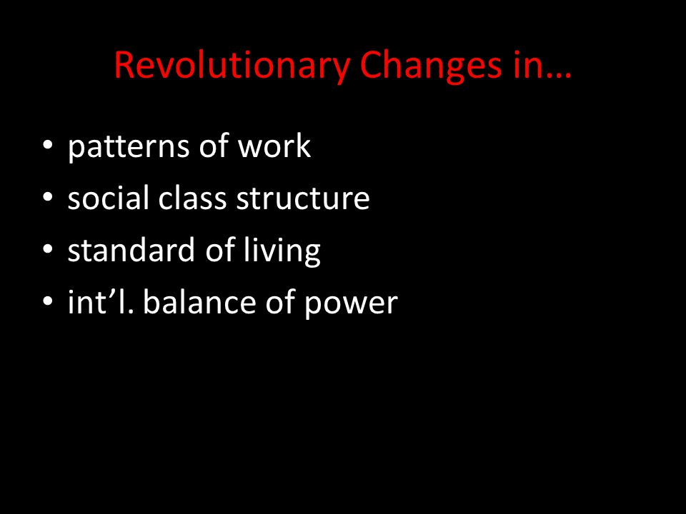Revolutionary Changes in… patterns of work social class structure standard of living int'l. balance of power