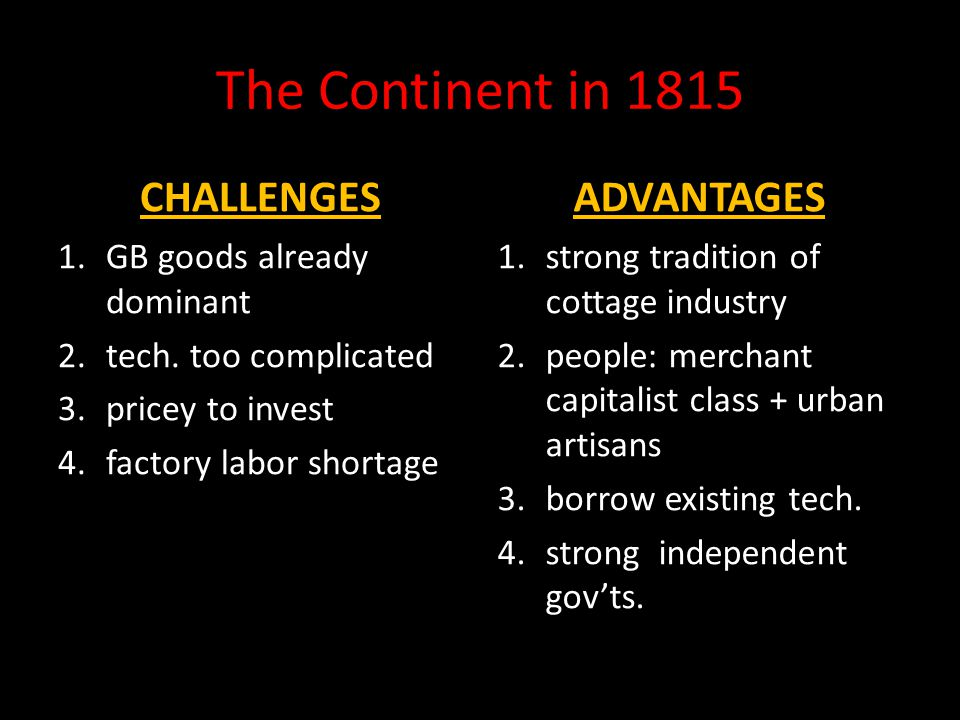 The Continent in 1815 CHALLENGES 1.GB goods already dominant 2.tech. too complicated 3.pricey to invest 4.factory labor shortage ADVANTAGES 1.strong t