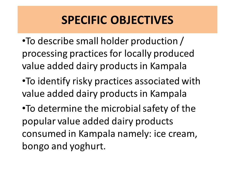 SPECIFIC OBJECTIVES To describe small holder production / processing practices for locally produced value added dairy products in Kampala To identify