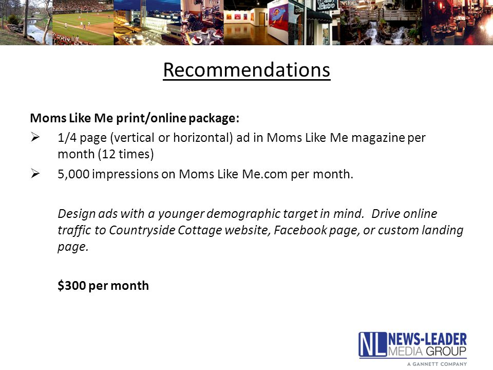 Recommendations Moms Like Me print/online package:  1/4 page (vertical or horizontal) ad in Moms Like Me magazine per month (12 times)  5,000 impressions on Moms Like Me.com per month.