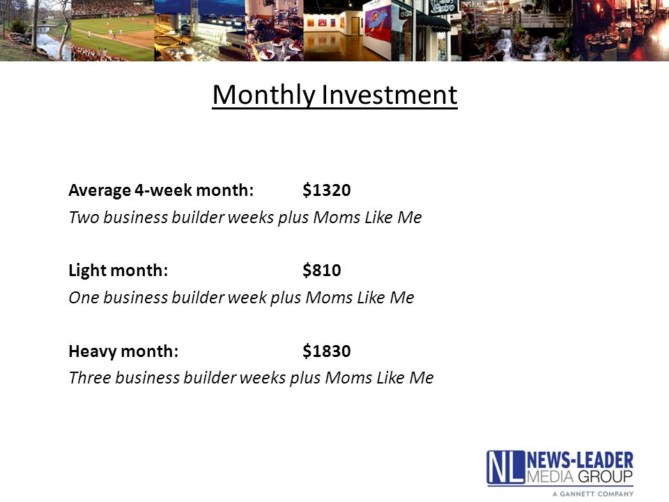 Monthly Investment Average 4-week month:$1320 Two business builder weeks plus Moms Like Me Light month:$810 One business builder week plus Moms Like Me Heavy month:$1830 Three business builder weeks plus Moms Like Me