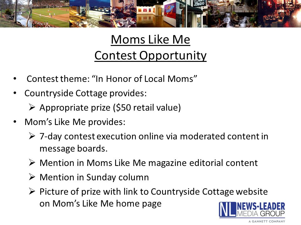 Moms Like Me Contest Opportunity Contest theme: In Honor of Local Moms Countryside Cottage provides:  Appropriate prize ($50 retail value) Mom's Like Me provides:  7-day contest execution online via moderated content in message boards.