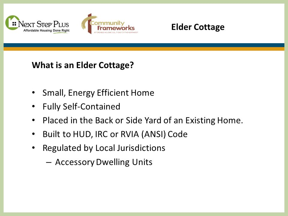 Elder Cottage What is an Elder Cottage? Small, Energy Efficient Home Fully Self-Contained Placed in the Back or Side Yard of an Existing Home. Built t