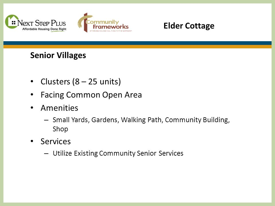 Senior Villages Clusters (8 – 25 units) Facing Common Open Area Amenities – Small Yards, Gardens, Walking Path, Community Building, Shop Services – Utilize Existing Community Senior Services