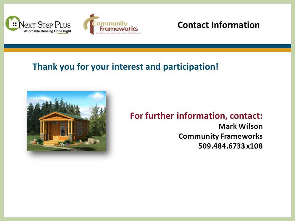 Contact Information Thank you for your interest and participation! For further information, contact: Mark Wilson Community Frameworks 509.484.6733 x10