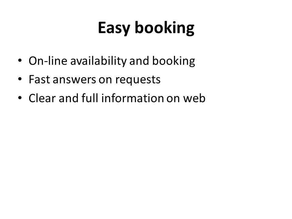 Easy booking On-line availability and booking Fast answers on requests Clear and full information on web