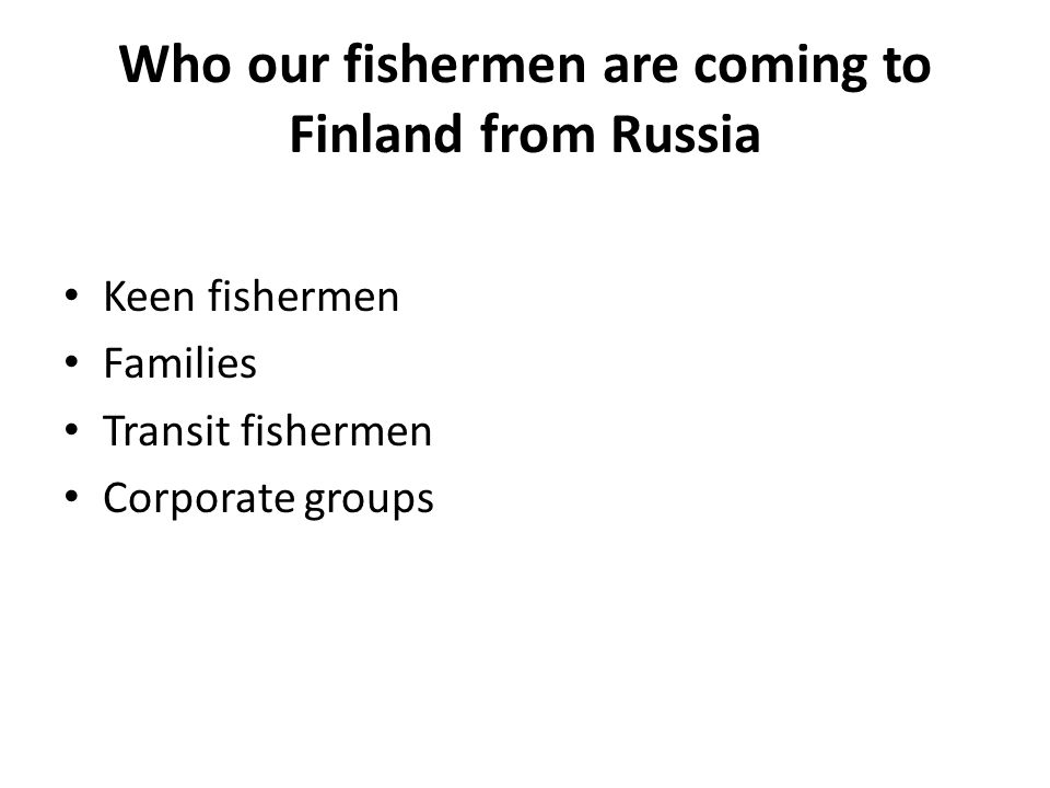 Who our fishermen are coming to Finland from Russia Keen fishermen Families Transit fishermen Corporate groups