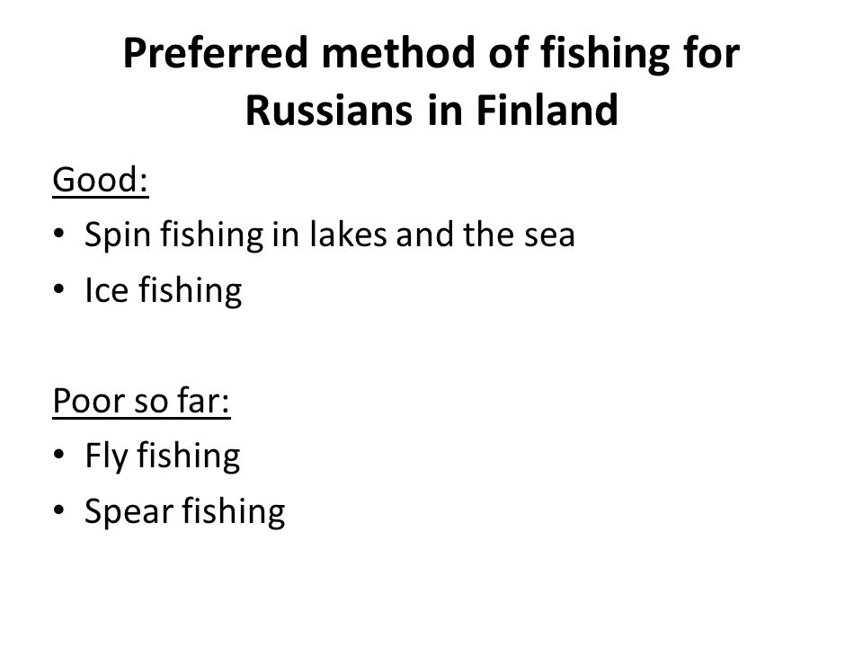 Preferred method of fishing for Russians in Finland Good: Spin fishing in lakes and the sea Ice fishing Poor so far: Fly fishing Spear fishing