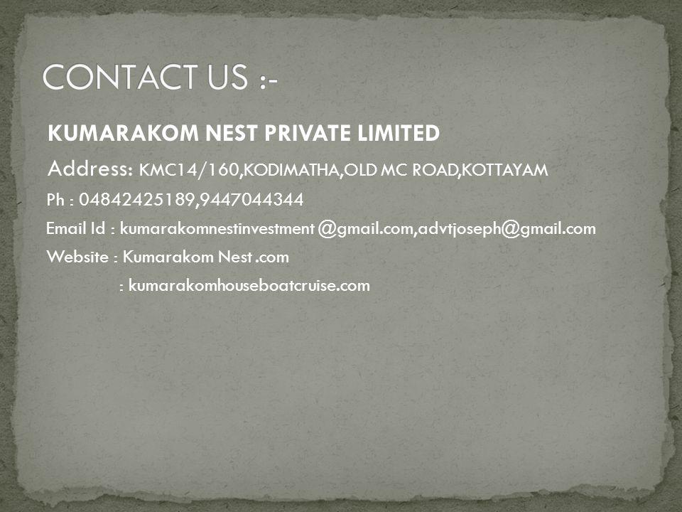 KUMARAKOM NEST PRIVATE LIMITED Address: KMC14/160,KODIMATHA,OLD MC ROAD,KOTTAYAM Ph : 04842425189,9447044344 Email Id : kumarakomnestinvestment @gmail.com,advtjoseph@gmail.com Website : Kumarakom Nest.com : kumarakomhouseboatcruise.com