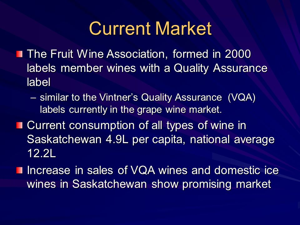 Current Market The Fruit Wine Association, formed in 2000 labels member wines with a Quality Assurance label –similar to the Vintner's Quality Assurance (VQA) labels currently in the grape wine market.