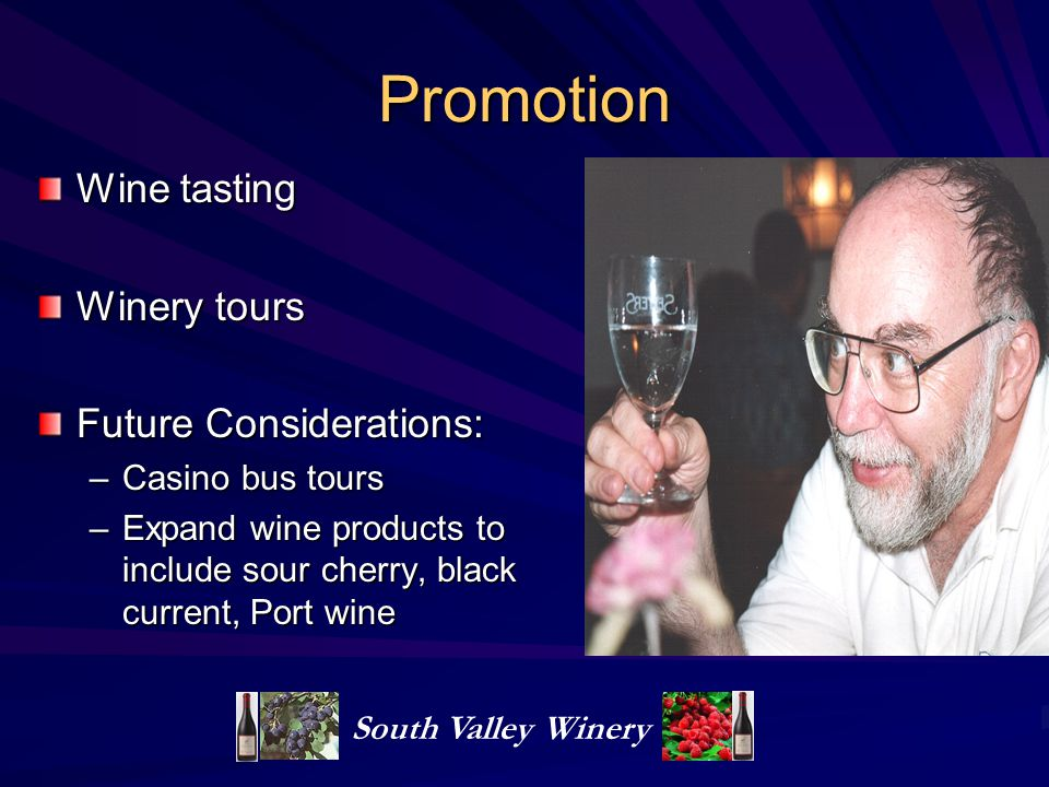 Promotion Wine tasting Winery tours Future Considerations: –Casino bus tours –Expand wine products to include sour cherry, black current, Port wine South Valley Winery