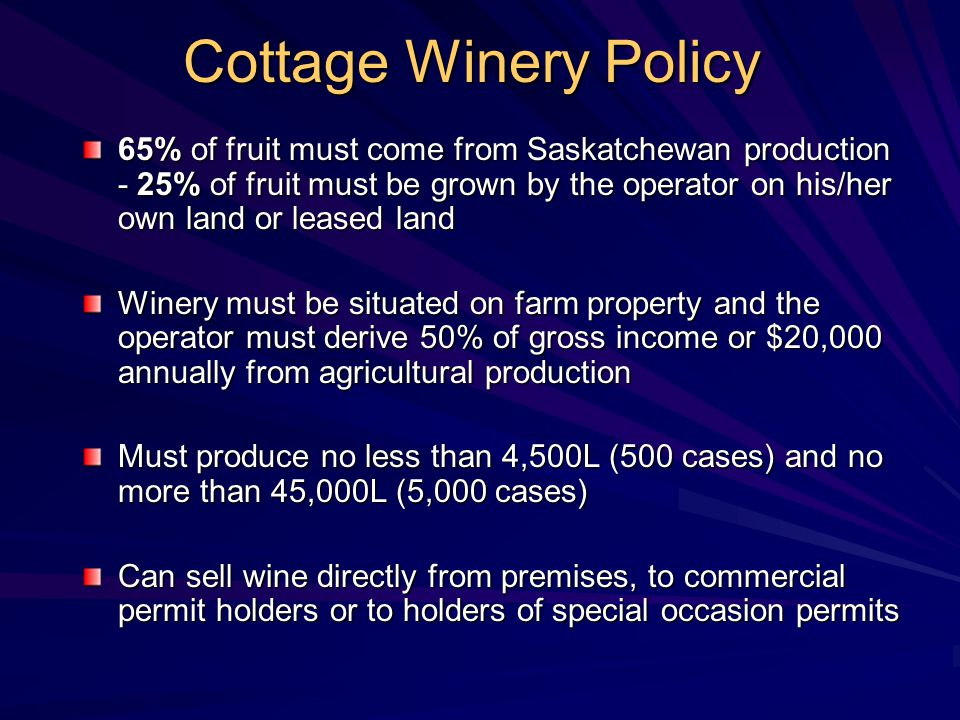 Cottage Winery Policy 65% of fruit must come from Saskatchewan production - 25% of fruit must be grown by the operator on his/her own land or leased land Winery must be situated on farm property and the operator must derive 50% of gross income or $20,000 annually from agricultural production Must produce no less than 4,500L (500 cases) and no more than 45,000L (5,000 cases) Can sell wine directly from premises, to commercial permit holders or to holders of special occasion permits