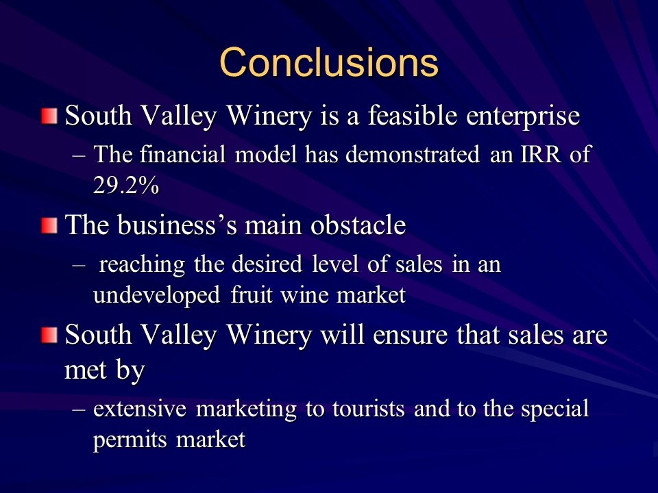 Conclusions South Valley Winery is a feasible enterprise –The financial model has demonstrated an IRR of 29.2% The business's main obstacle – reaching the desired level of sales in an undeveloped fruit wine market South Valley Winery will ensure that sales are met by –extensive marketing to tourists and to the special permits market